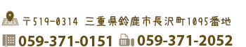 三重県鈴鹿市長沢町1095番地 電話059-371-0151 FAX059-371-2052